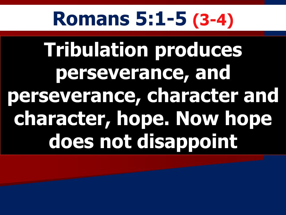 Romans 5:1-5 (3-4)Tribulation produces perseverance, and perseverance, character and character, hope.