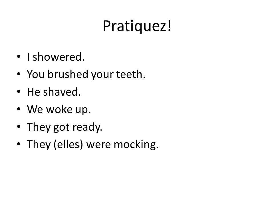 Pratiquez! I showered. You brushed your teeth. He shaved. We woke up.