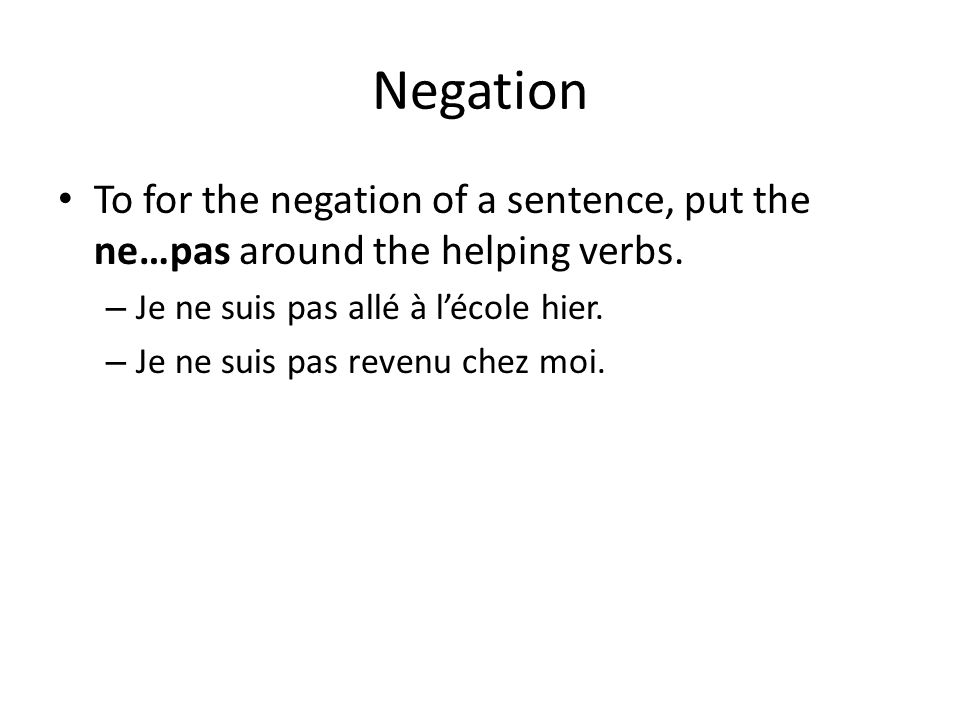 Negation To for the negation of a sentence, put the ne…pas around the helping verbs. Je ne suis pas allé à l'école hier.