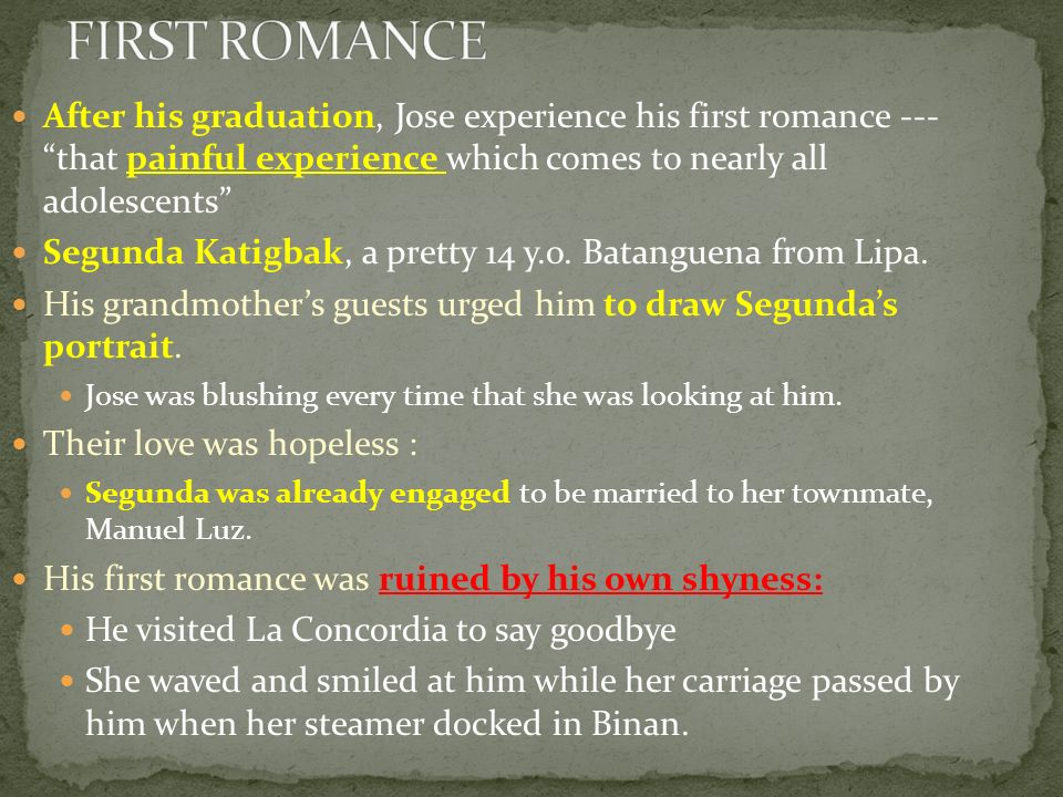 FIRST ROMANCE After his graduation, Jose experience his first romance --- that painful experience which comes to nearly all adolescents