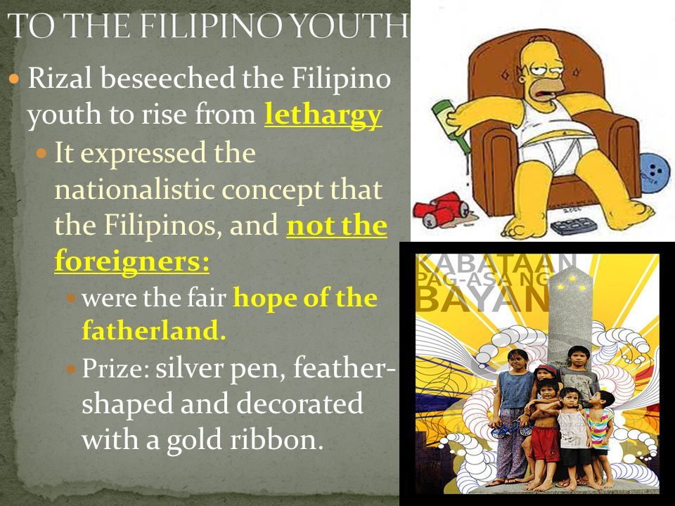 "to the filipino youth rizal To the philippine youth at the age of eighteen years of age, rizal won first prize for his poem ""to the philippine youth"" in 1879 in a poetry contest organized for filipino poets by the manila lyceum of art and literature."