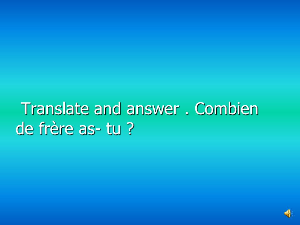 Translate and answer . Combien de frère as- tu
