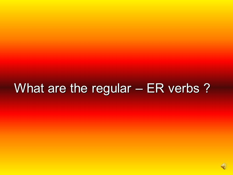 What are the regular – ER verbs