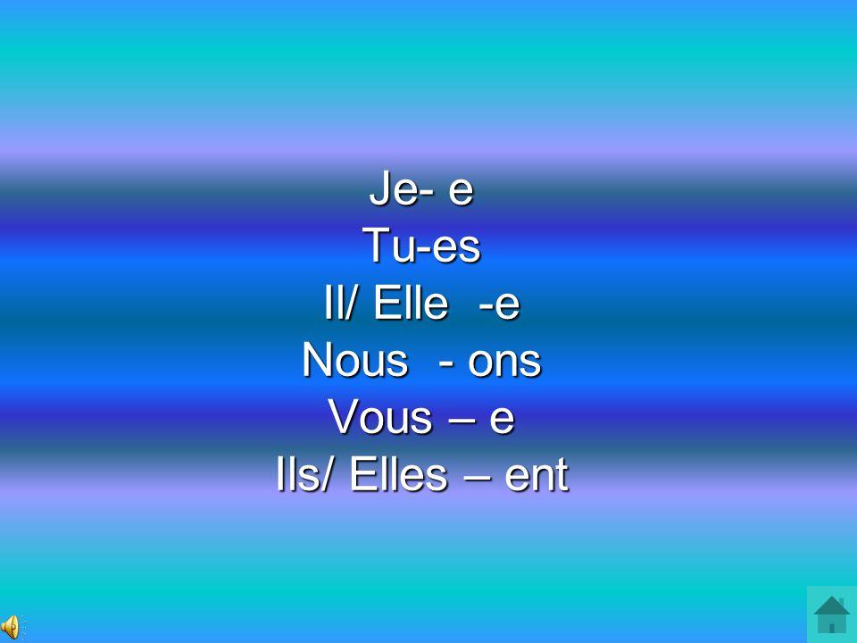 Je- e Tu-es Il/ Elle -e Nous - ons Vous – e Ils/ Elles – ent