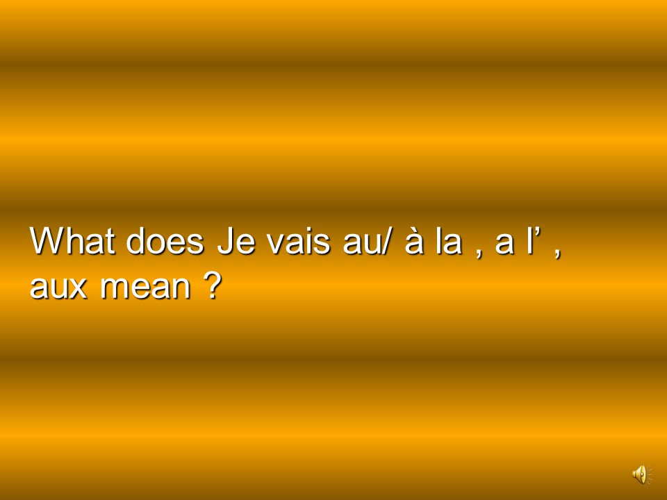 What does Je vais au/ à la , a l' , aux mean