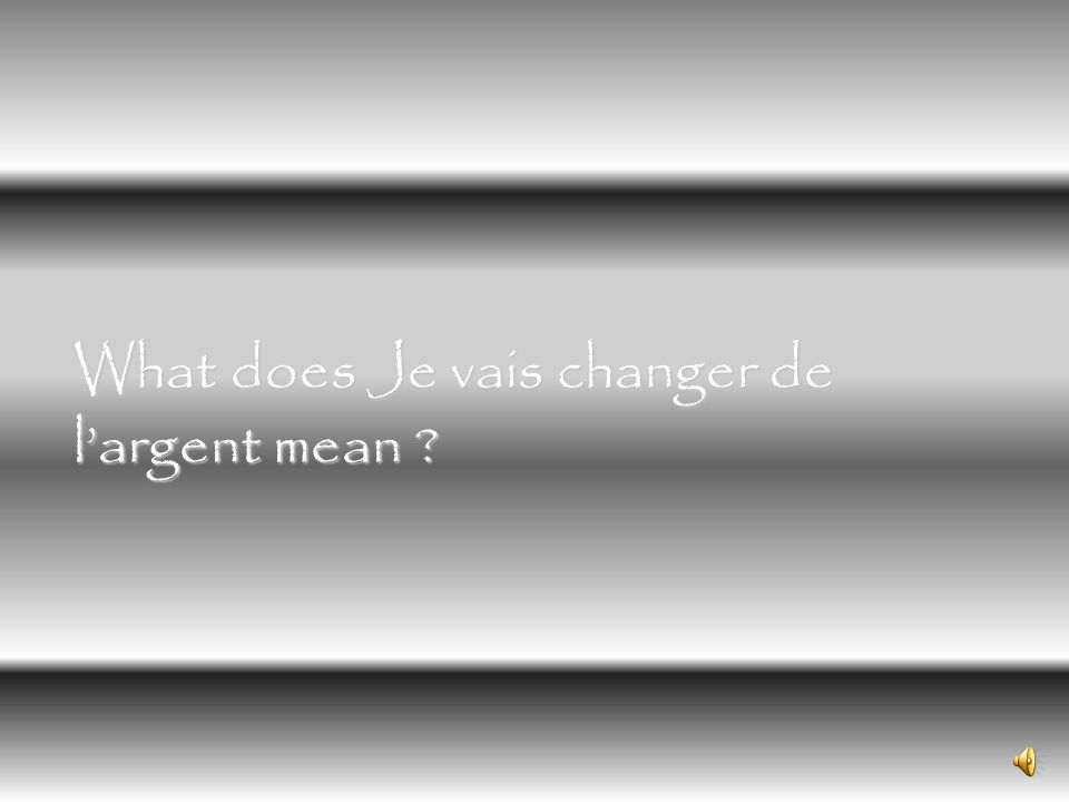 What does Je vais changer de l'argent mean