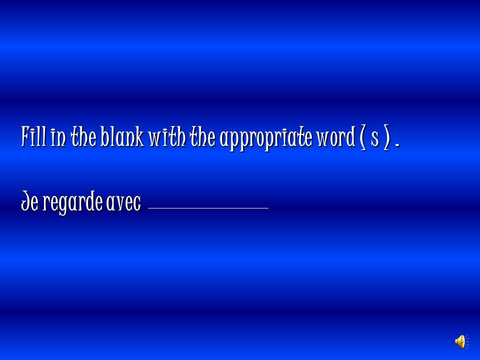Fill in the blank with the appropriate word ( s ) . Je regarde avec