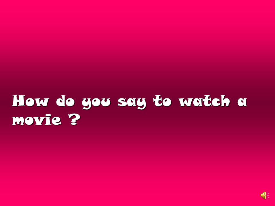 How do you say to watch a movie