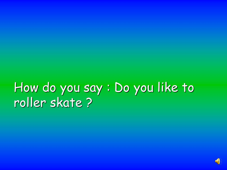 How do you say : Do you like to roller skate