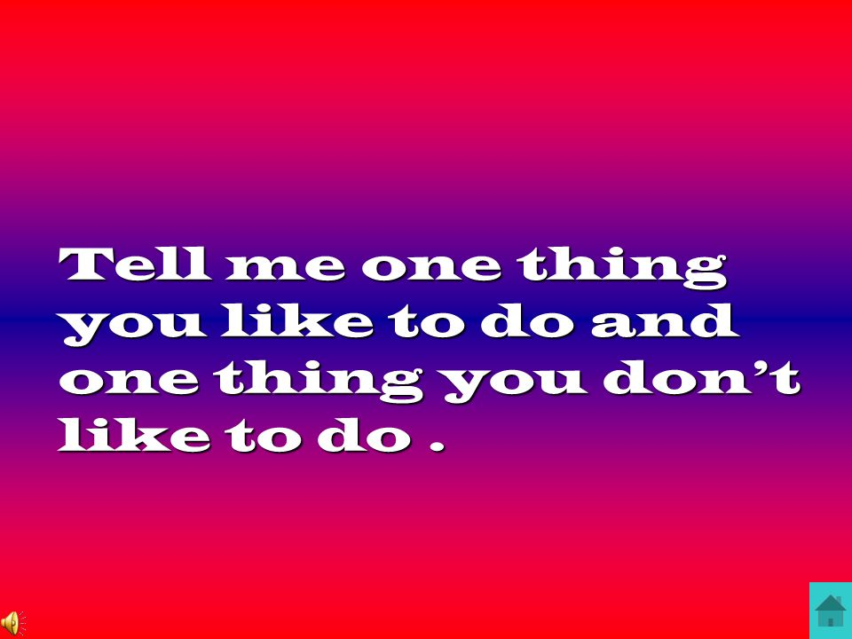 Tell me one thing you like to do and one thing you don't like to do .
