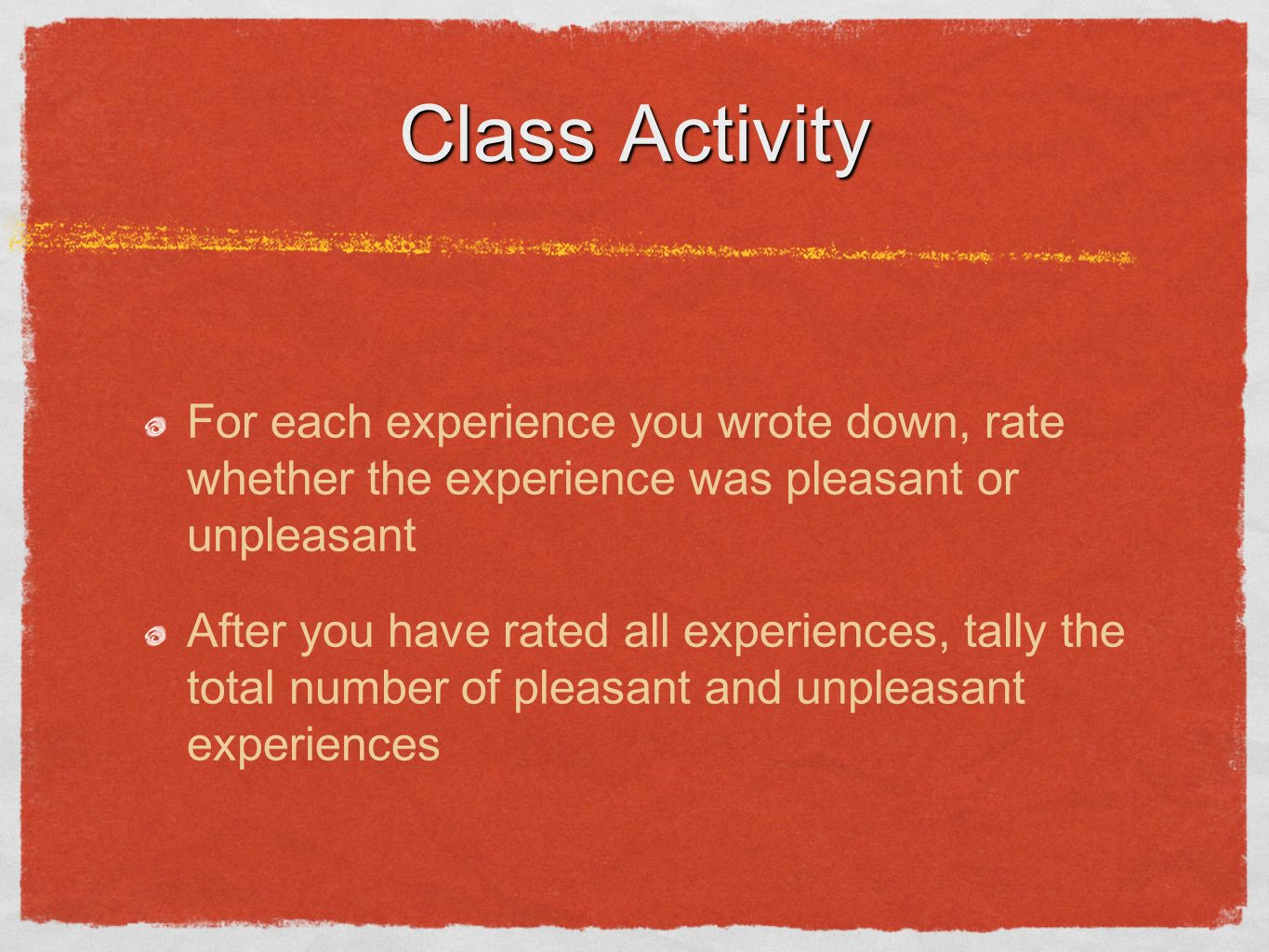 Class Activity For each experience you wrote down, rate whether the experience was pleasant or unpleasant.