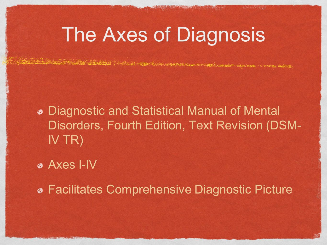 The Axes of Diagnosis Diagnostic and Statistical Manual of Mental Disorders, Fourth Edition, Text Revision (DSM- IV TR)