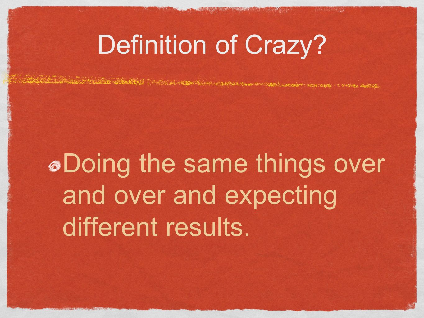 Definition of Crazy Doing the same things over and over and expecting different results.