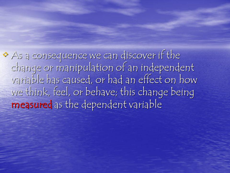 As a consequence we can discover if the change or manipulation of an independent variable has caused, or had an effect on how we think, feel, or behave; this change being measured as the dependent variable