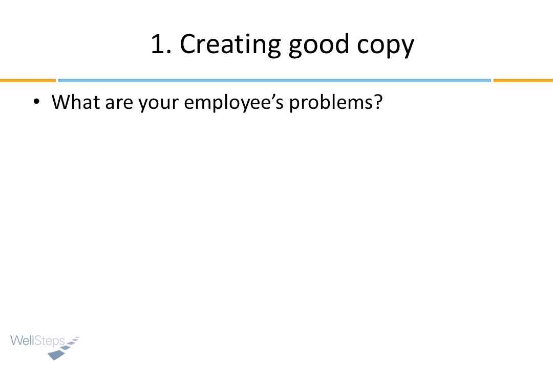 1. Creating good copy What are your employee's problems