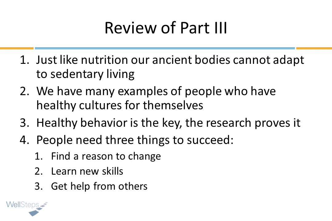Review of Part III Just like nutrition our ancient bodies cannot adapt to sedentary living.