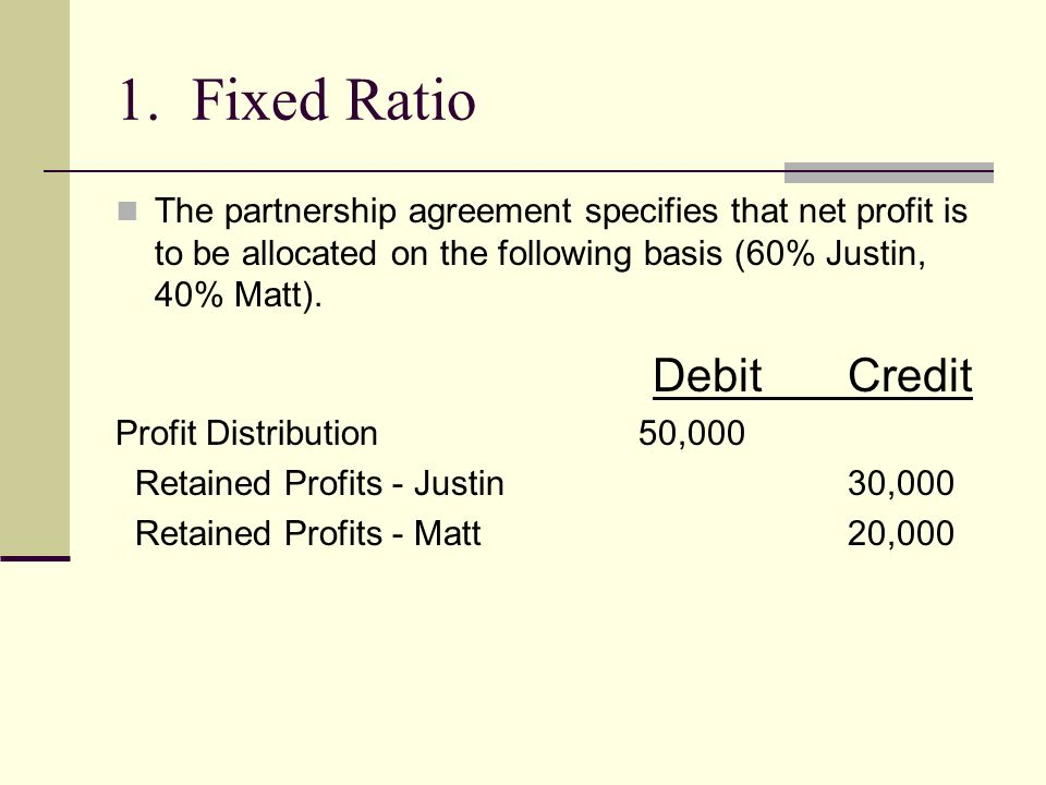 1. Fixed Ratio The partnership agreement specifies that net profit is to be allocated on the following basis (60% Justin, 40% Matt).