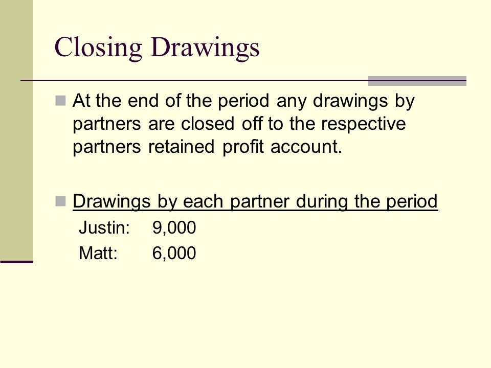 Closing Drawings At the end of the period any drawings by partners are closed off to the respective partners retained profit account.