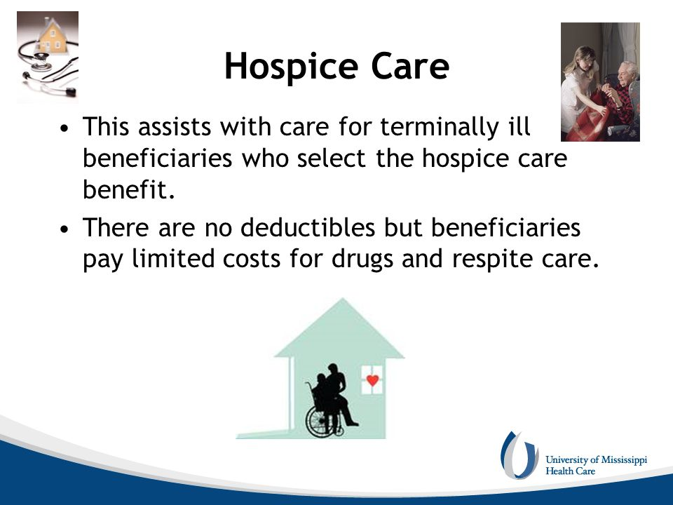 Hospice Care This assists with care for terminally ill beneficiaries who select the hospice care benefit.