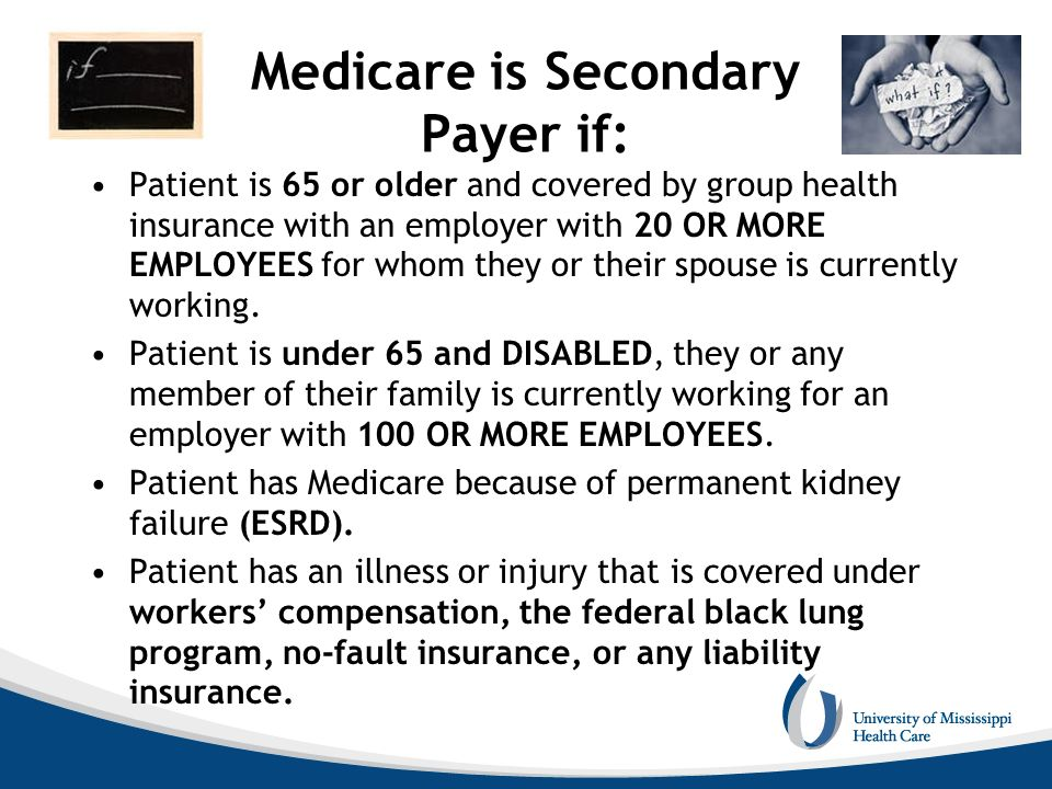 Medicare is Secondary Payer if: