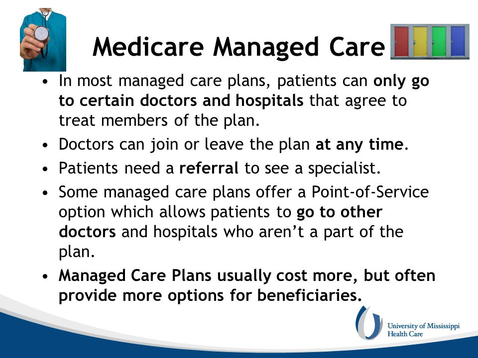 Medicare Managed Care In most managed care plans, patients can only go to certain doctors and hospitals that agree to treat members of the plan.