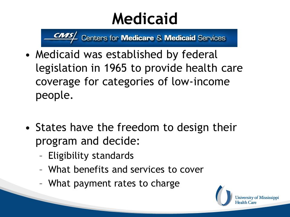 Medicaid Medicaid was established by federal legislation in 1965 to provide health care coverage for categories of low-income people.