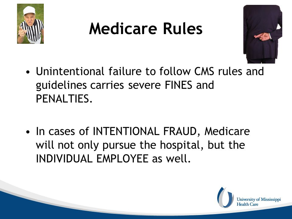 Medicare Rules Unintentional failure to follow CMS rules and guidelines carries severe FINES and PENALTIES.