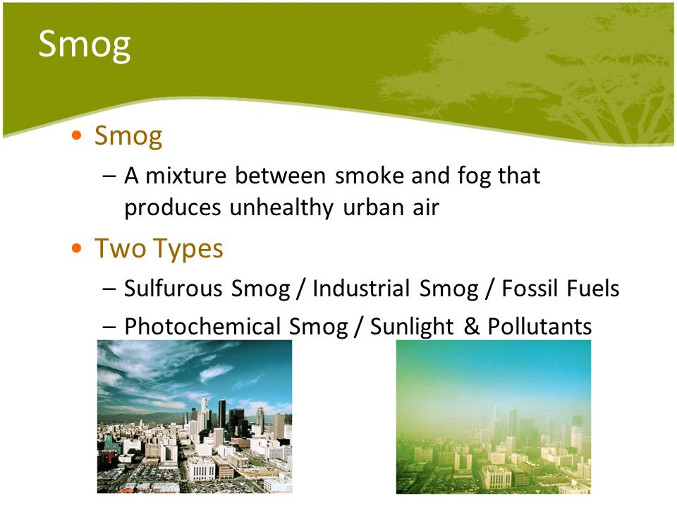 Smog Smog. A mixture between smoke and fog that produces unhealthy urban air. Two Types. Sulfurous Smog / Industrial Smog / Fossil Fuels.