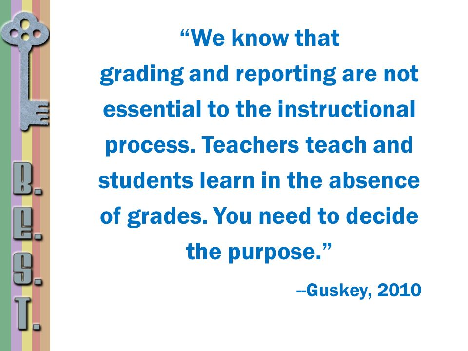 --Guskey, 2010 We know that grading and reporting are not