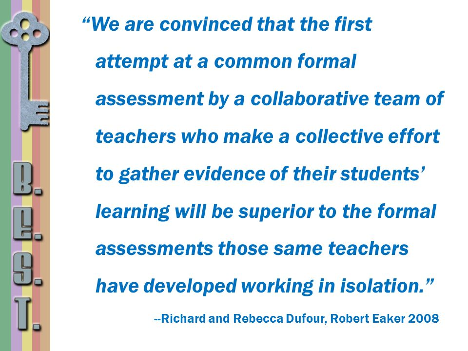 We are convinced that the first attempt at a common formal assessment by a collaborative team of teachers who make a collective effort to gather evidence of their students' learning will be superior to the formal assessments those same teachers have developed working in isolation.