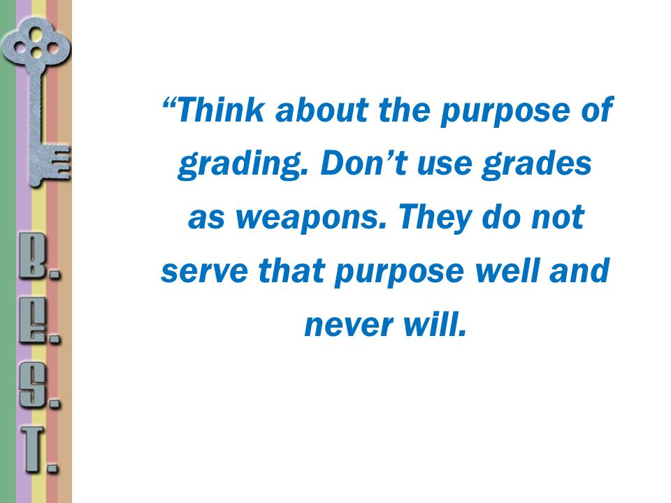 Think about the purpose of grading. Don't use grades