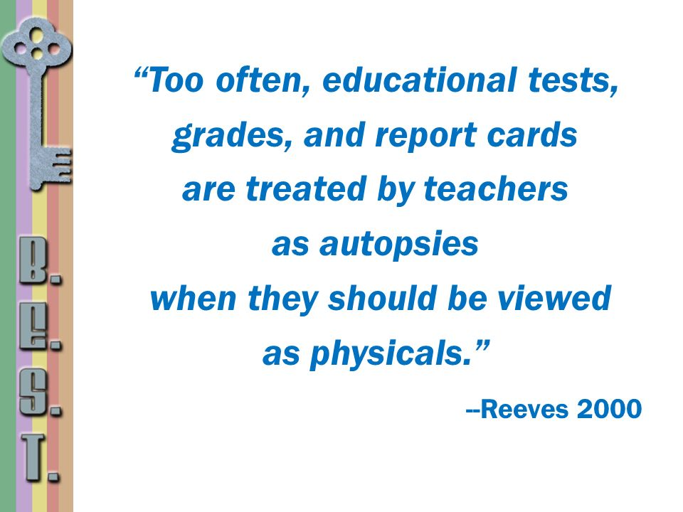 Too often, educational tests, grades, and report cards are treated by teachers as autopsies when they should be viewed as physicals. --Reeves 2000