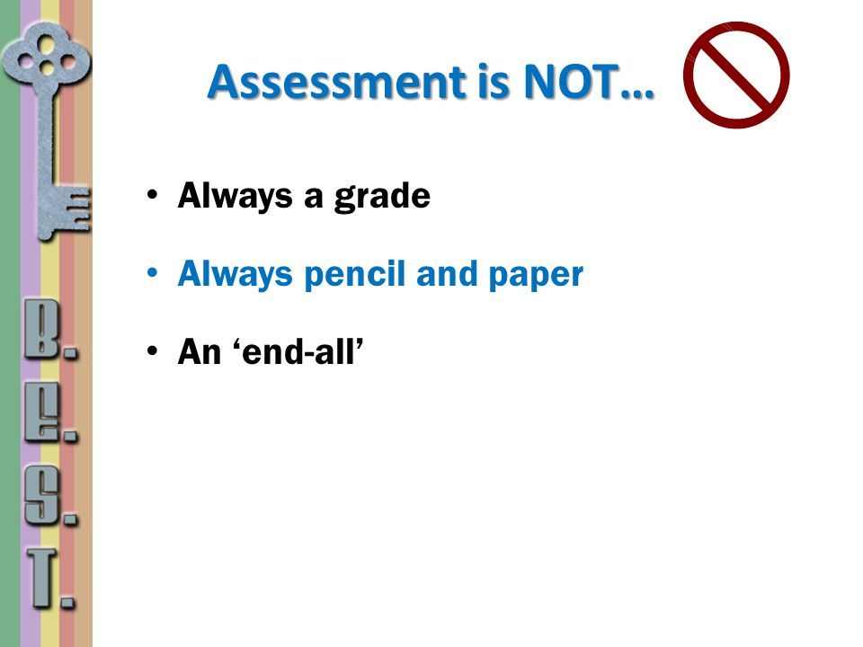 Assessment is NOT… Always a grade Always pencil and paper An 'end-all'