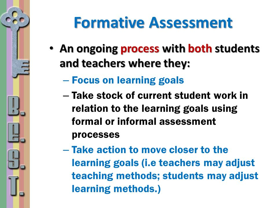 Formative Assessment An ongoing process with both students and teachers where they: Focus on learning goals.