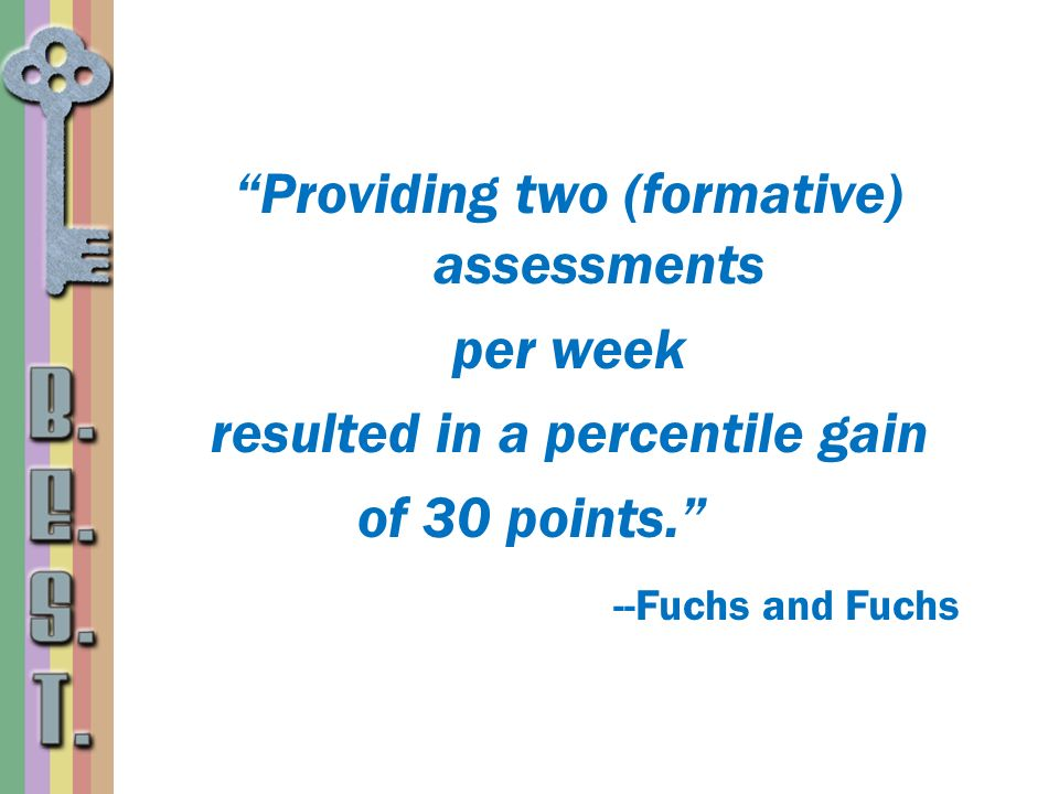 Providing two (formative) assessments per week resulted in a percentile gain of 30 points. --Fuchs and Fuchs