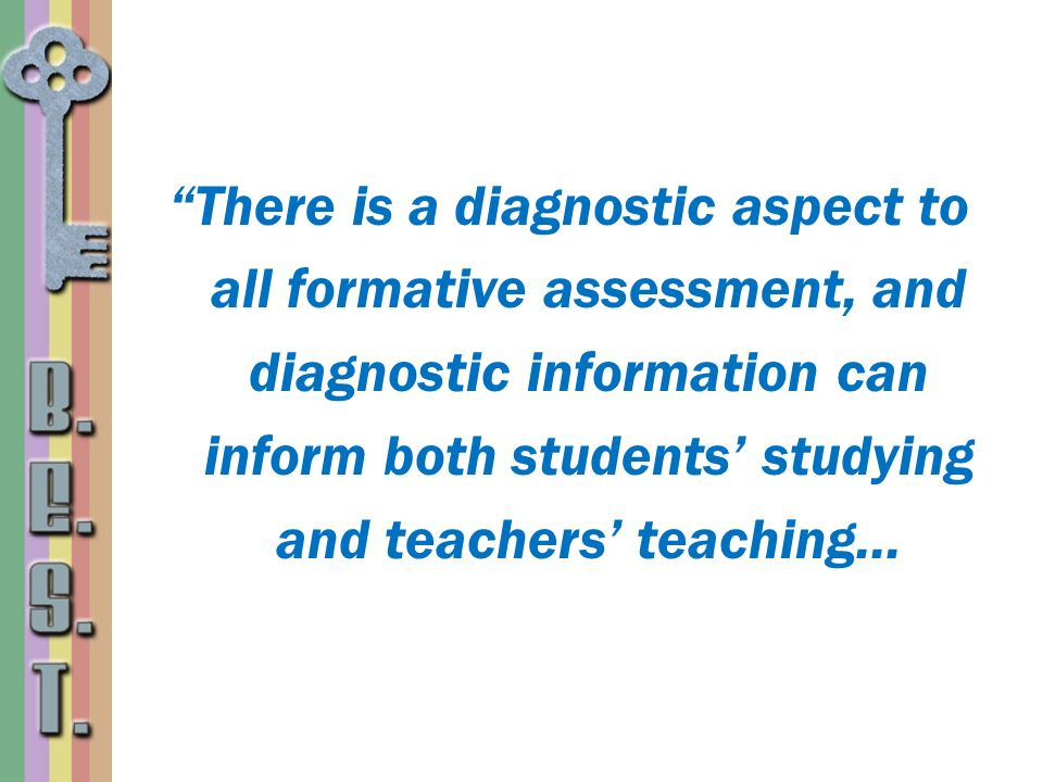There is a diagnostic aspect to all formative assessment, and diagnostic information can inform both students' studying and teachers' teaching...