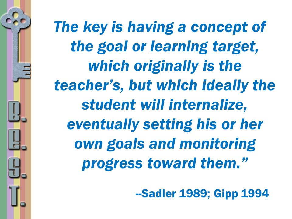 The key is having a concept of the goal or learning target, which originally is the teacher's, but which ideally the student will internalize, eventually setting his or her own goals and monitoring progress toward them.