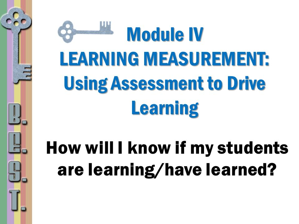 Module IV LEARNING MEASUREMENT: Using Assessment to Drive Learning