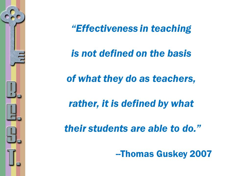 Effectiveness in teaching is not defined on the basis of what they do as teachers, rather, it is defined by what their students are able to do. --Thomas Guskey 2007