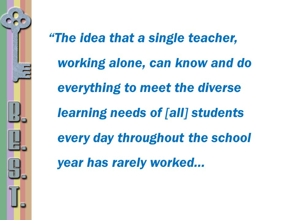 The idea that a single teacher, working alone, can know and do everything to meet the diverse learning needs of [all] students every day throughout the school year has rarely worked…