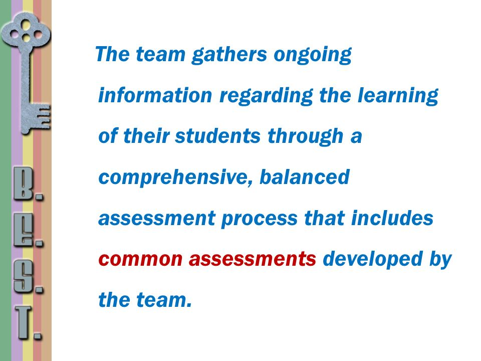 The team gathers ongoing information regarding the learning of their students through a comprehensive, balanced assessment process that includes common assessments developed by the team.