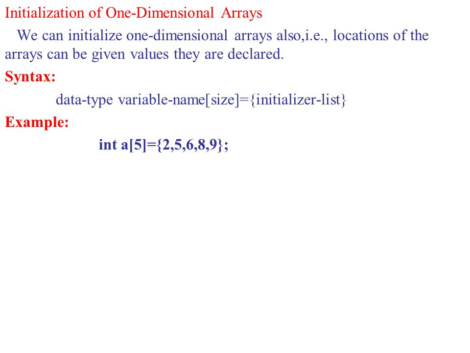 Initialization of One-Dimensional Arrays We can initialize one-dimensional arrays also,i.e., locations of the arrays can be given values they are declared.
