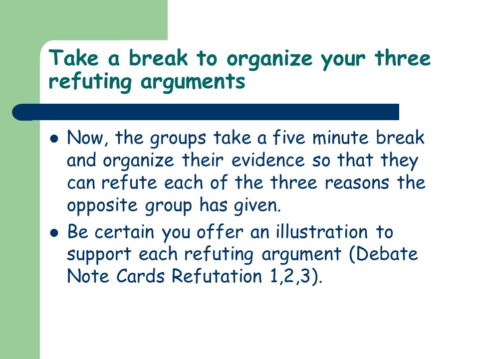 Take a break to organize your three refuting arguments