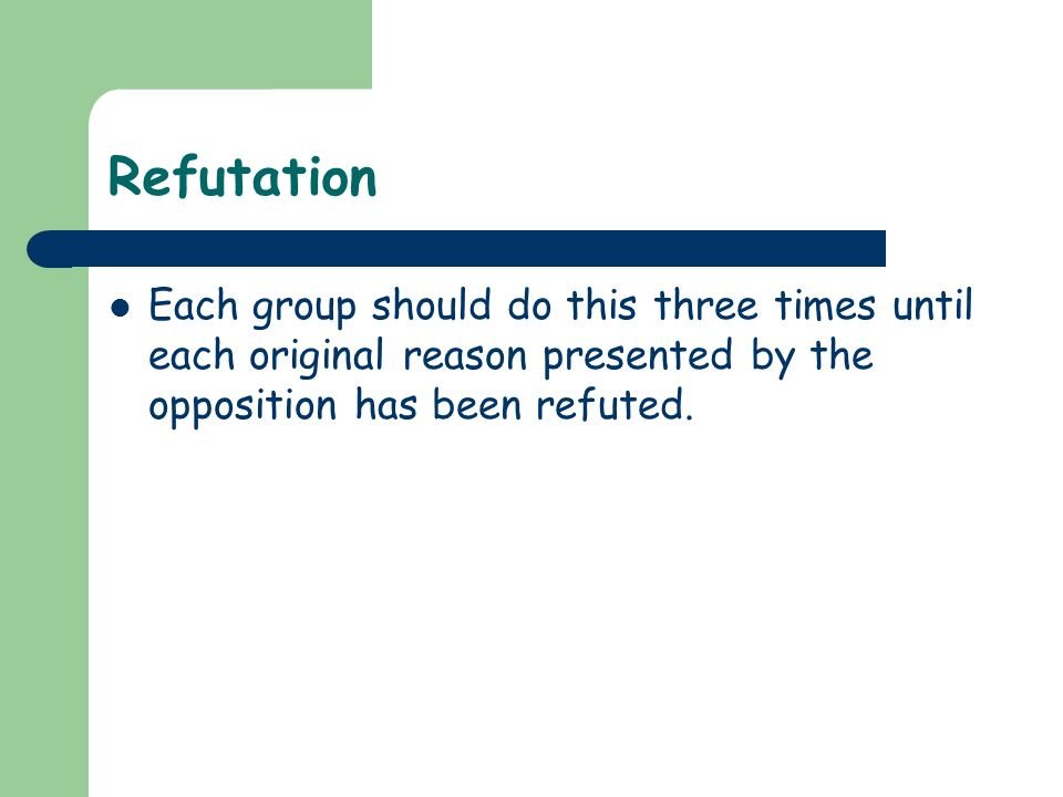 RefutationEach group should do this three times until each original reason presented by the opposition has been refuted.