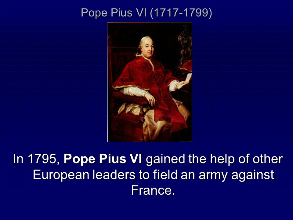 Pope Pius VI (1717-1799) In 1795, Pope Pius VI gained the help of other European leaders to field an army against France.