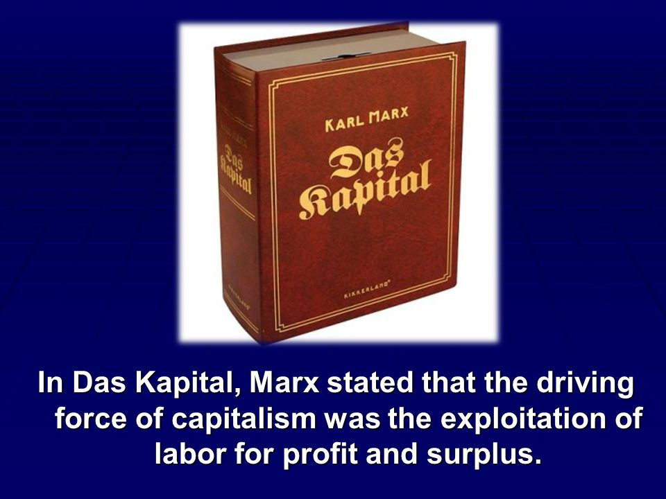 In Das Kapital, Marx stated that the driving force of capitalism was the exploitation of labor for profit and surplus.