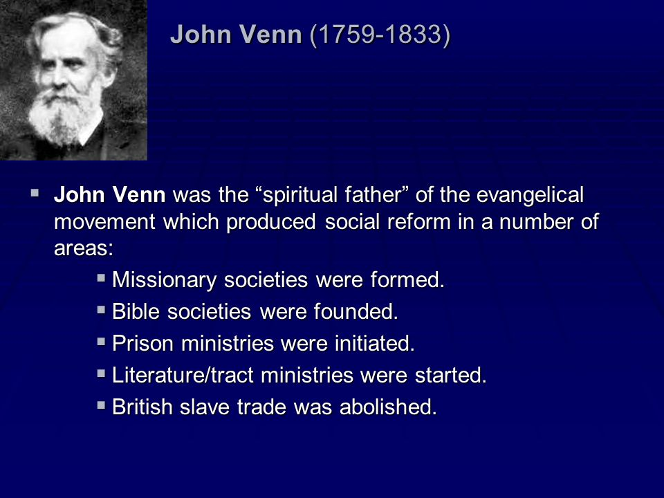 John Venn (1759-1833) John Venn was the spiritual father of the evangelical movement which produced social reform in a number of areas: