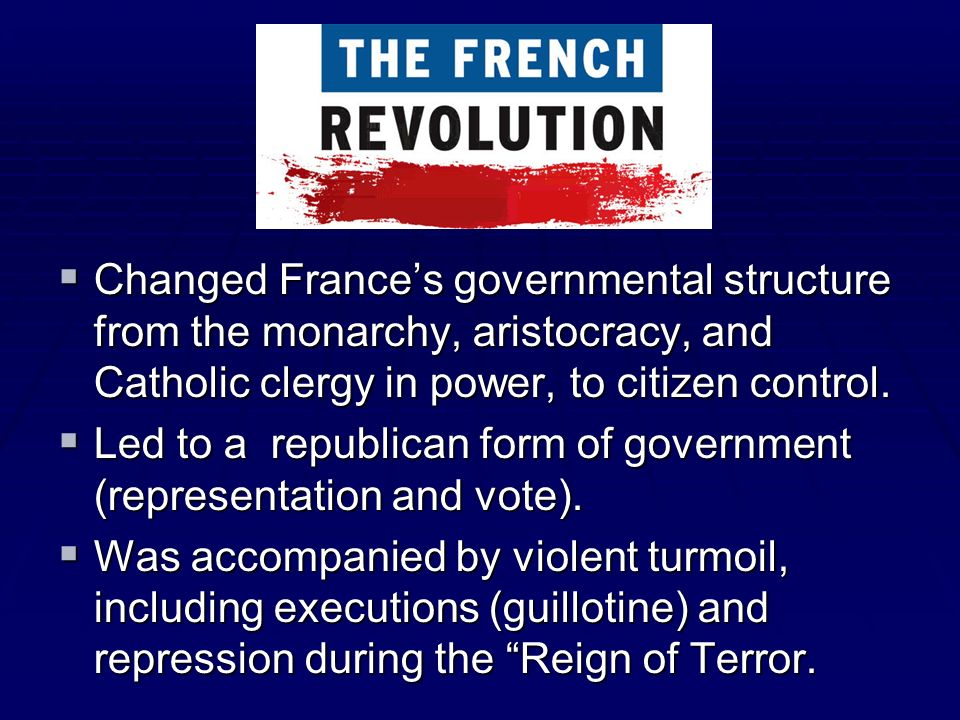Changed France's governmental structure from the monarchy, aristocracy, and Catholic clergy in power, to citizen control.