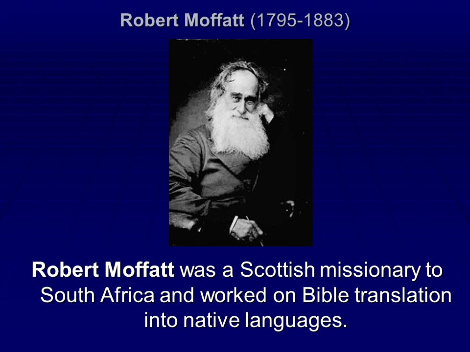 Robert Moffatt (1795-1883)Robert Moffatt was a Scottish missionary to South Africa and worked on Bible translation into native languages.