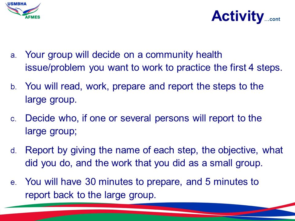 Activity…cont Your group will decide on a community health issue/problem you want to work to practice the first 4 steps.